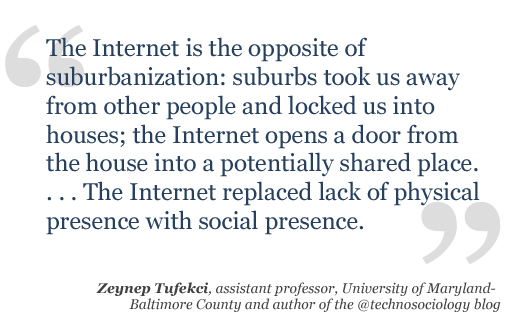  The Internet is the opposite of suburbanization: suburbs took us away from other people and locked us into houses; the Internet opens a door from the house into a potentially shared place.