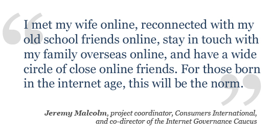 I met my wife online, reconnected with my old school friends online, stay in touch with my family overseas online, and have a wide circle of close online friends. For those born in the internet age, this will be the norm.